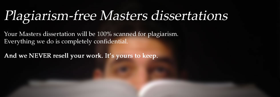 Plagiarism-free Masters dissertations. Your Masters dissertation will be 100% scanned for plagiarism. Everything we do is compe ltely confidential.